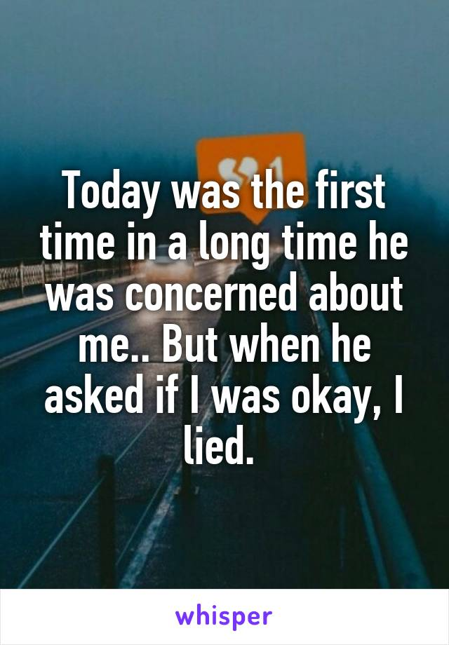 Today was the first time in a long time he was concerned about me.. But when he asked if I was okay, I lied.