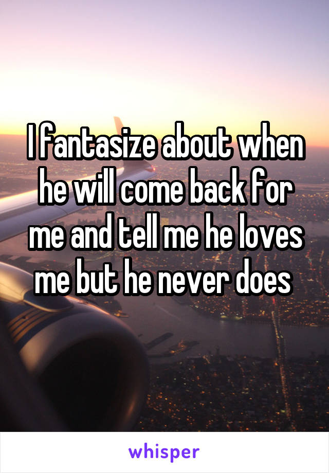 I fantasize about when he will come back for me and tell me he loves me but he never does