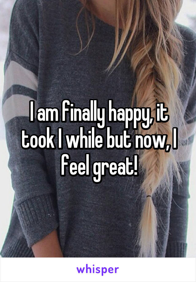 I am finally happy, it took I while but now, I feel great!