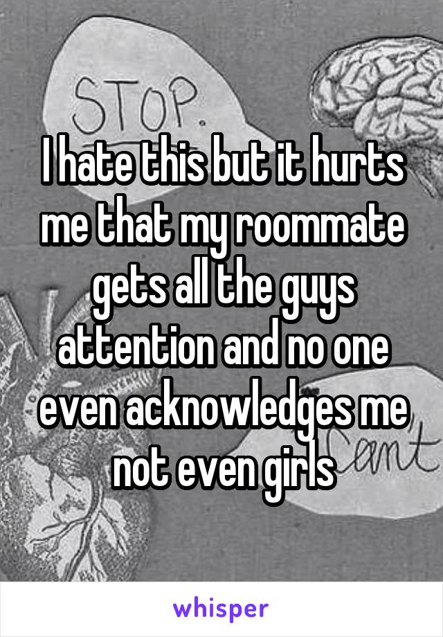 I hate this but it hurts me that my roommate gets all the guys attention and no one even acknowledges me not even girls