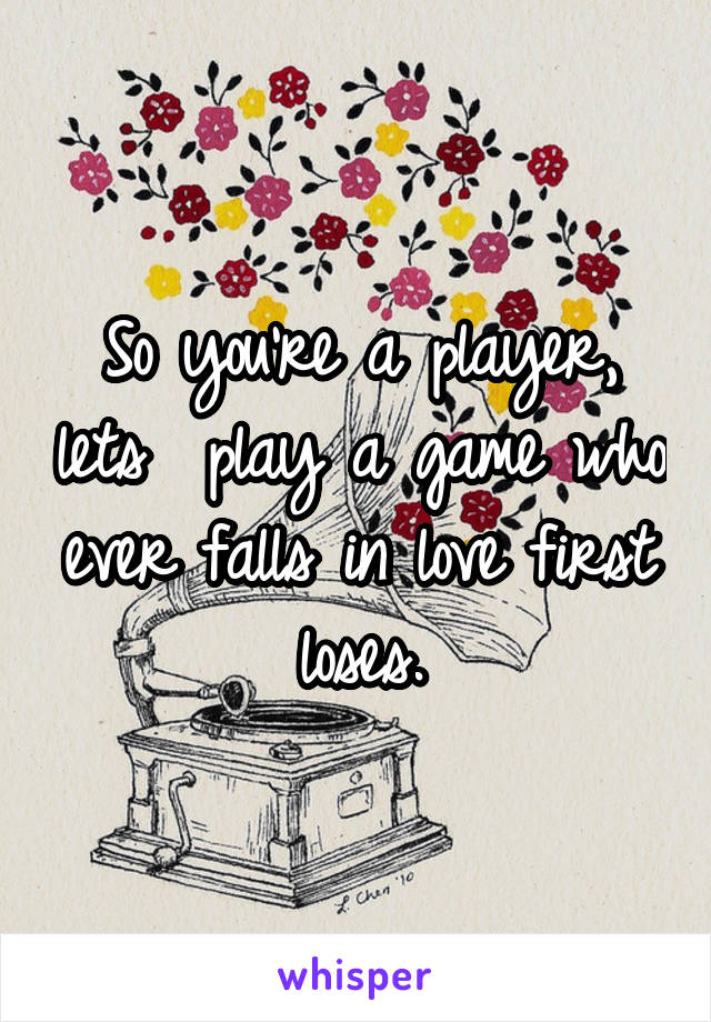 So you're a player, lets  play a game who ever falls in love first loses.