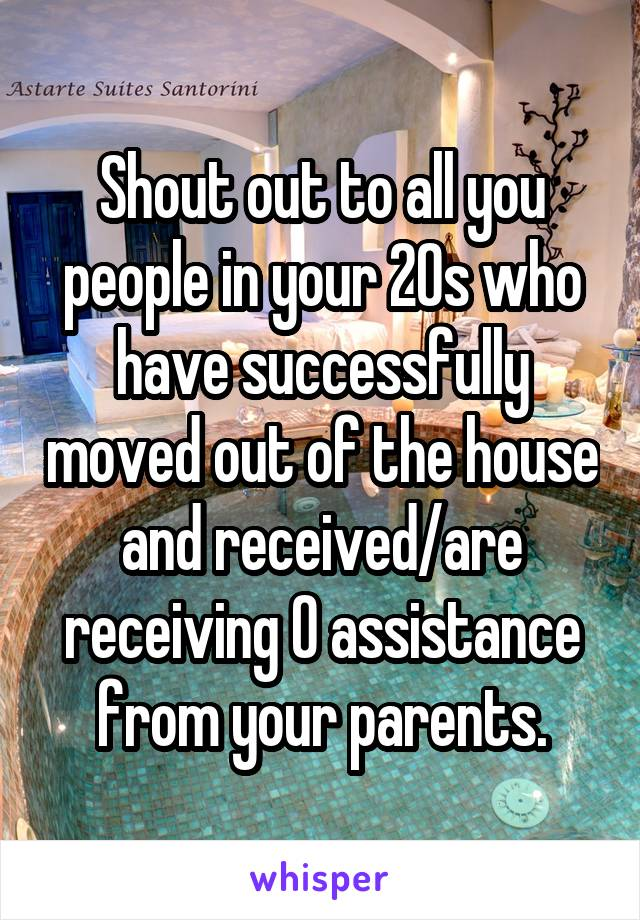 Shout out to all you people in your 20s who have successfully moved out of the house and received/are receiving 0 assistance from your parents.