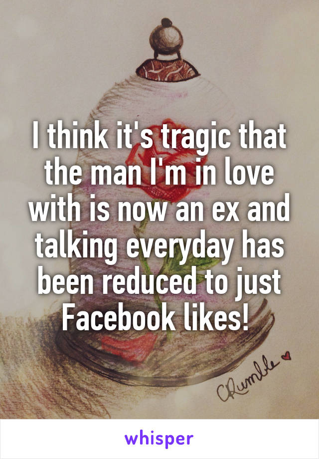 I think it's tragic that the man I'm in love with is now an ex and talking everyday has been reduced to just Facebook likes!