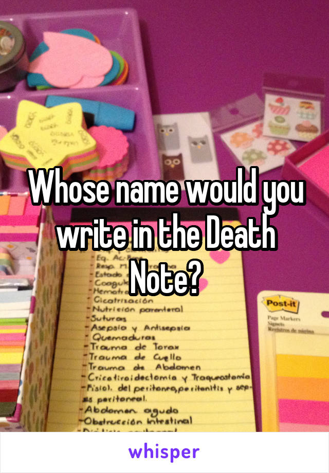 Whose name would you write in the Death Note?