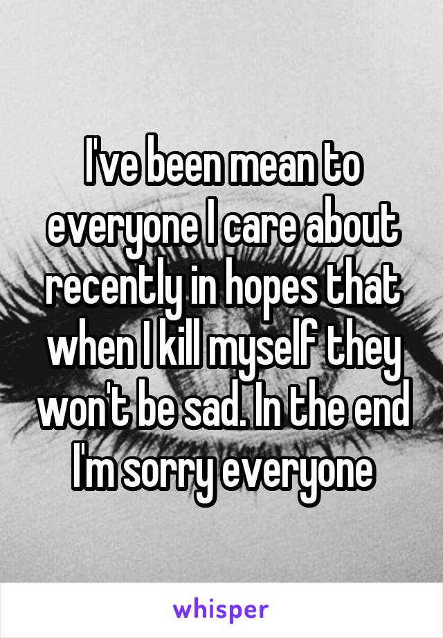 I've been mean to everyone I care about recently in hopes that when I kill myself they won't be sad. In the end I'm sorry everyone