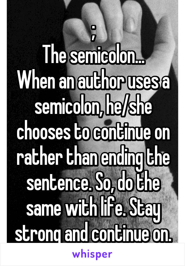 ; The semicolon... When an author uses a semicolon, he/she chooses to continue on rather than ending the sentence. So, do the same with life. Stay strong and continue on.