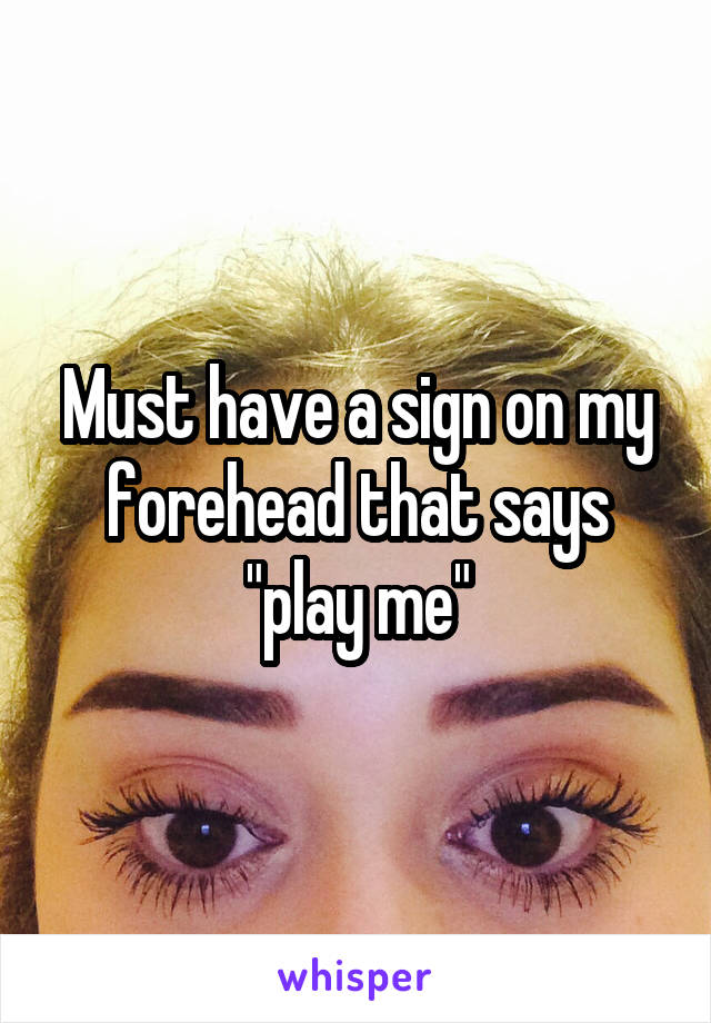 """Must have a sign on my forehead that says """"play me"""""""