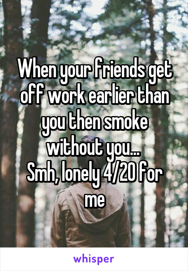 When your friends get off work earlier than you then smoke without you...  Smh, lonely 4/20 for me