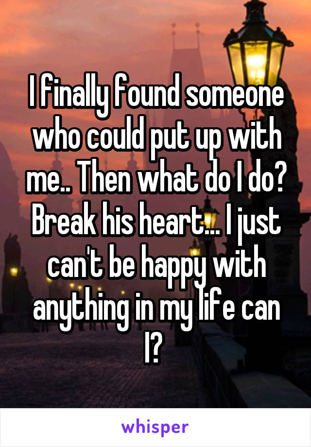 I finally found someone who could put up with me.. Then what do I do? Break his heart... I just can't be happy with anything in my life can I?