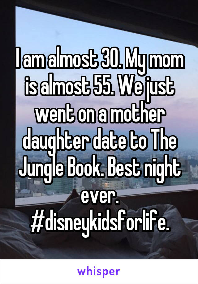 I am almost 30. My mom is almost 55. We just went on a mother daughter date to The Jungle Book. Best night ever. #disneykidsforlife.