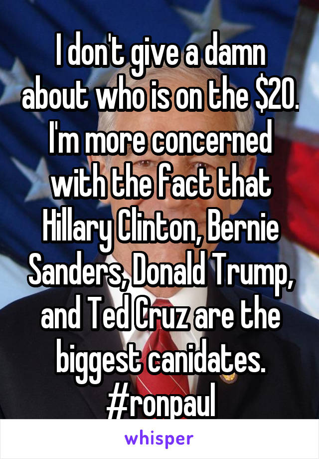 I don't give a damn about who is on the $20. I'm more concerned with the fact that Hillary Clinton, Bernie Sanders, Donald Trump, and Ted Cruz are the biggest canidates. #ronpaul