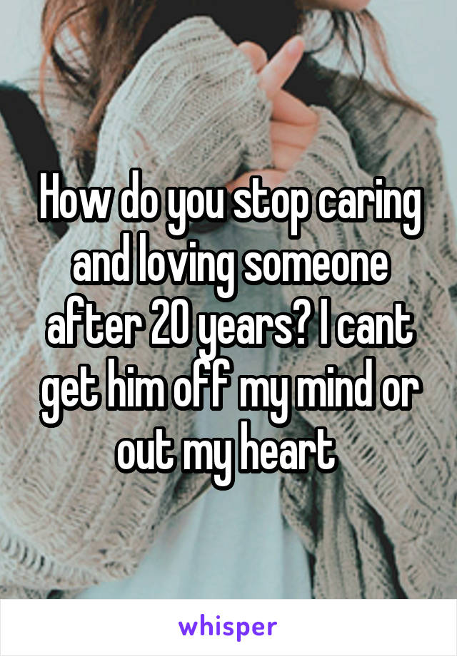 How do you stop caring and loving someone after 20 years? I cant get him off my mind or out my heart