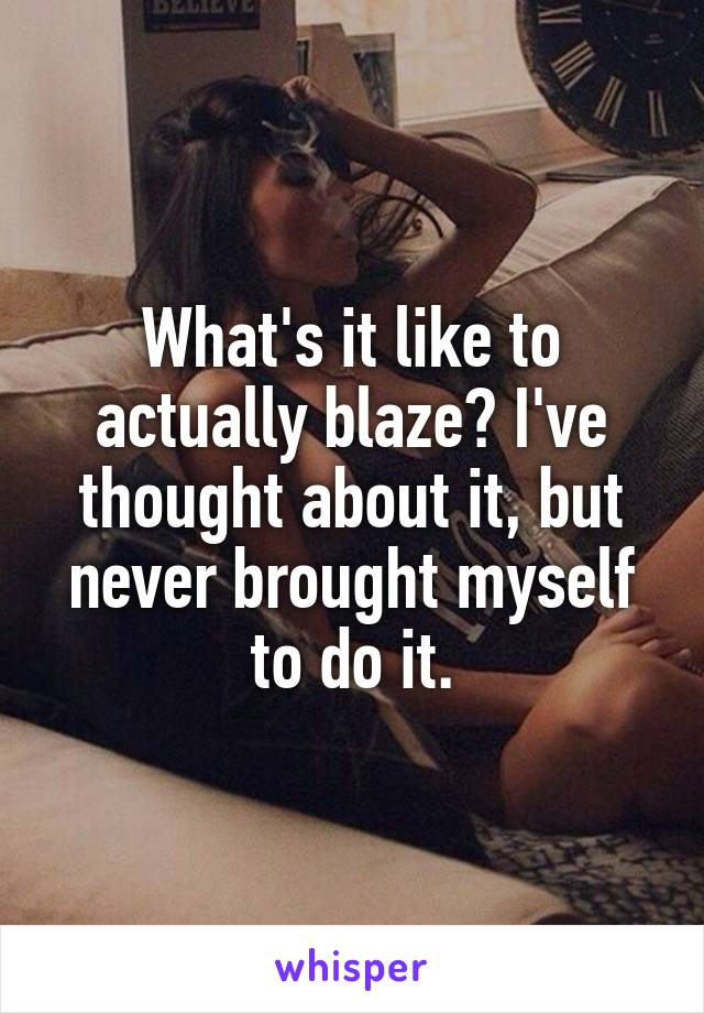 What's it like to actually blaze? I've thought about it, but never brought myself to do it.