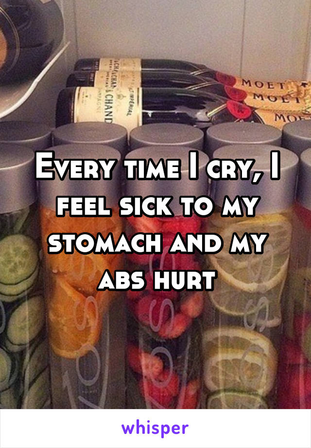 Every time I cry, I feel sick to my stomach and my abs hurt