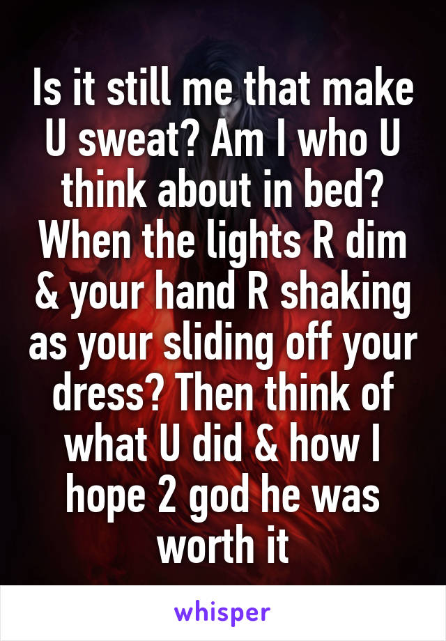 Is it still me that make U sweat? Am I who U think about in bed? When the lights R dim & your hand R shaking as your sliding off your dress? Then think of what U did & how I hope 2 god he was worth it