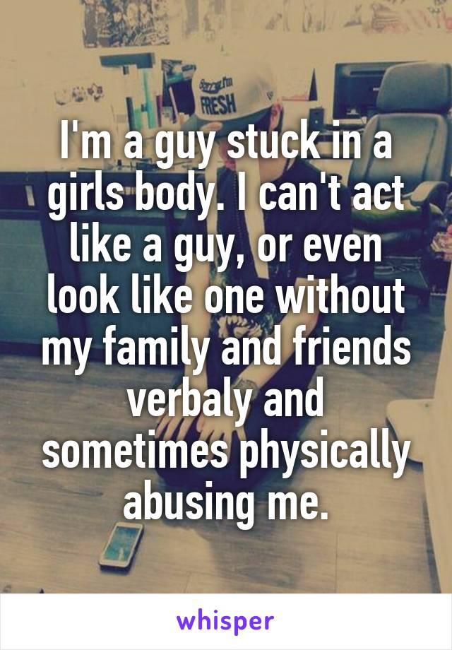 I'm a guy stuck in a girls body. I can't act like a guy, or even look like one without my family and friends verbaly and sometimes physically abusing me.
