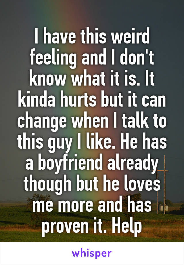 I have this weird feeling and I don't know what it is. It kinda hurts but it can change when I talk to this guy I like. He has a boyfriend already though but he loves me more and has proven it. Help