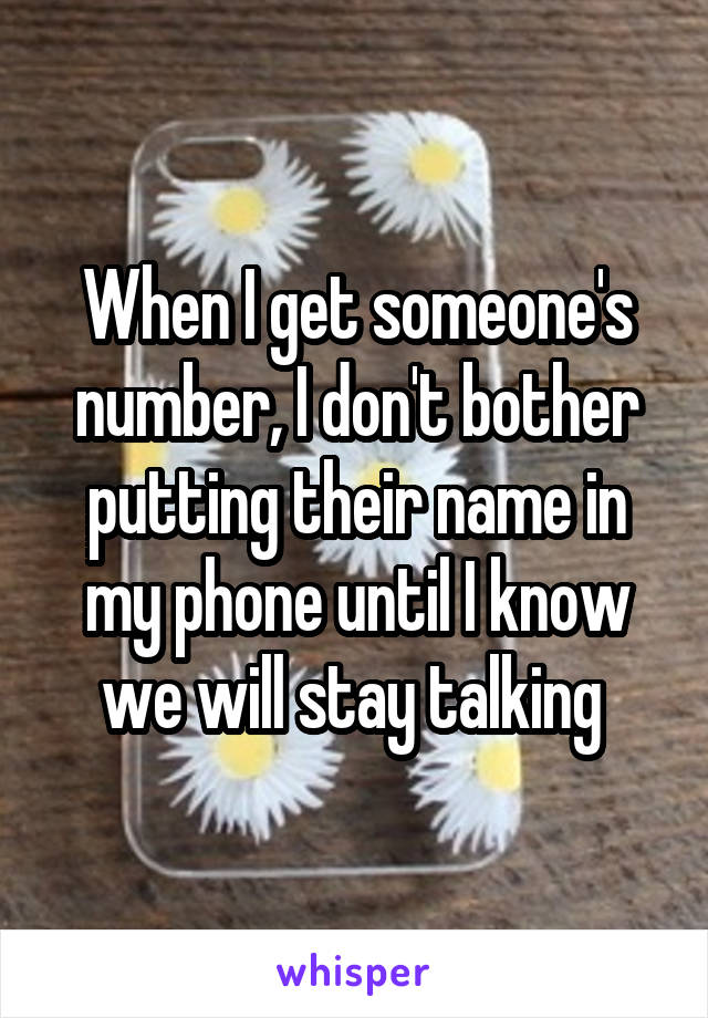 When I get someone's number, I don't bother putting their name in my phone until I know we will stay talking