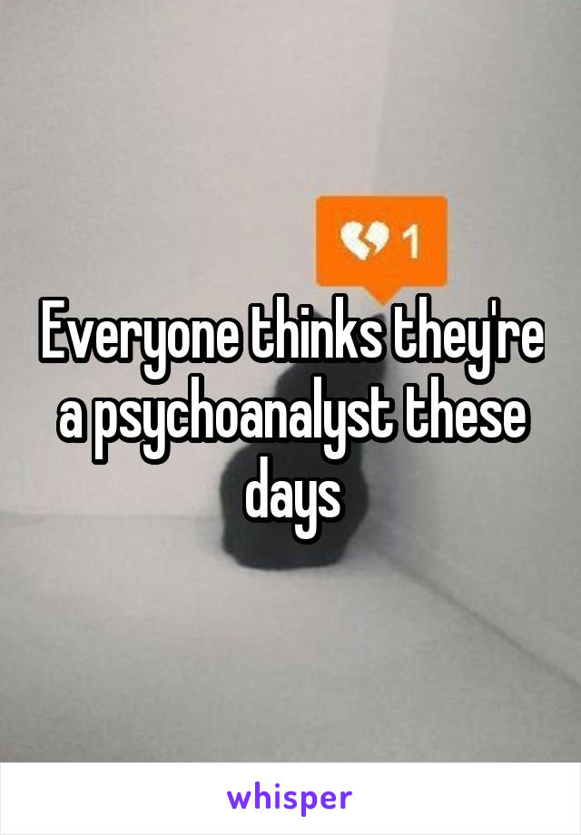 Everyone thinks they're a psychoanalyst these days