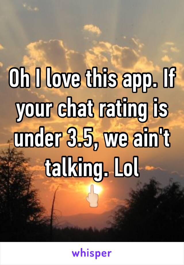 Oh I love this app. If your chat rating is under 3.5, we ain't talking. Lol  🖕🏻