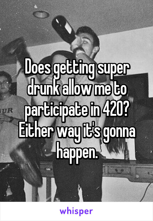 Does getting super drunk allow me to participate in 420? Either way it's gonna happen.