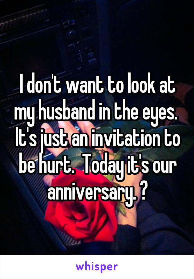 I don't want to look at my husband in the eyes.  It's just an invitation to be hurt.  Today it's our anniversary. 😥