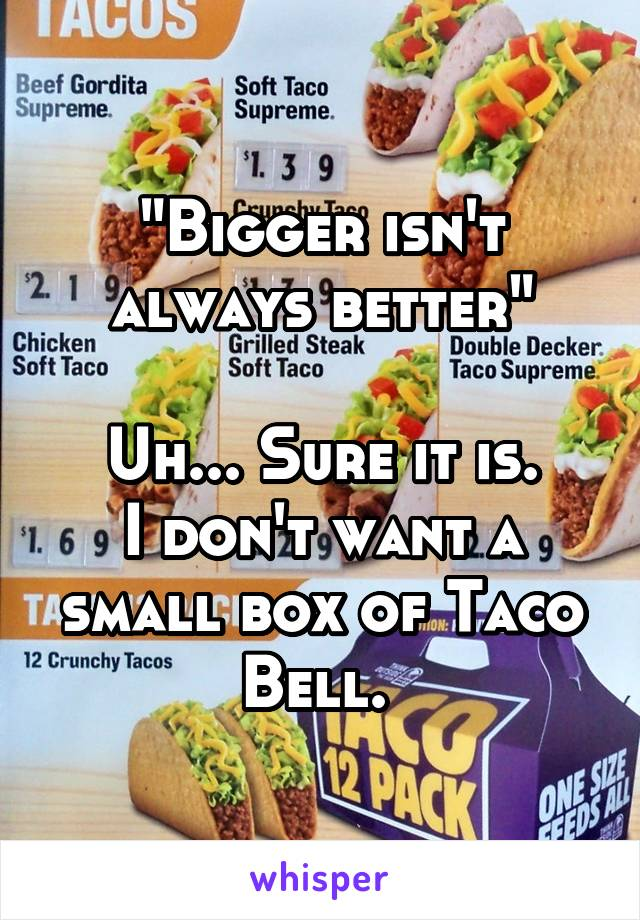 """""""Bigger isn't always better""""  Uh... Sure it is. I don't want a small box of Taco Bell."""