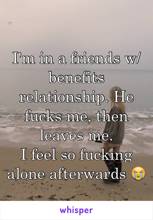 I'm in a friends w/benefits relationship. He fucks me, then leaves me. I feel so fucking alone afterwards 😭