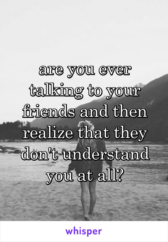 are you ever talking to your friends and then realize that they don't understand you at all?