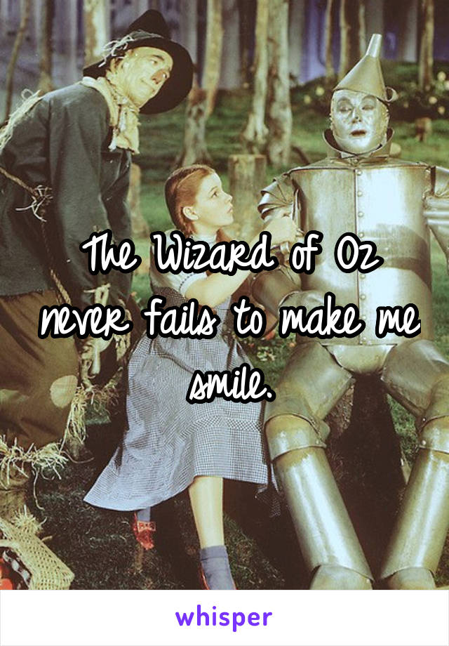 The Wizard of Oz never fails to make me smile.