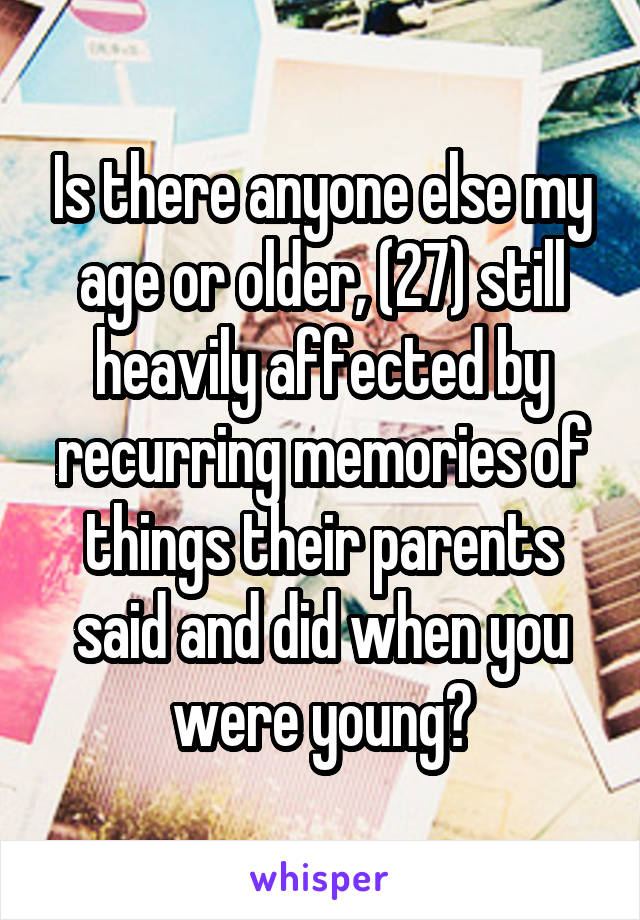 Is there anyone else my age or older, (27) still heavily affected by recurring memories of things their parents said and did when you were young?