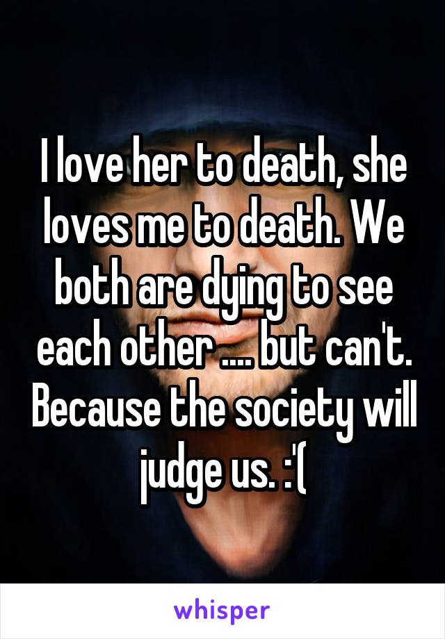 I love her to death, she loves me to death. We both are dying to see each other .... but can't. Because the society will judge us. :'(