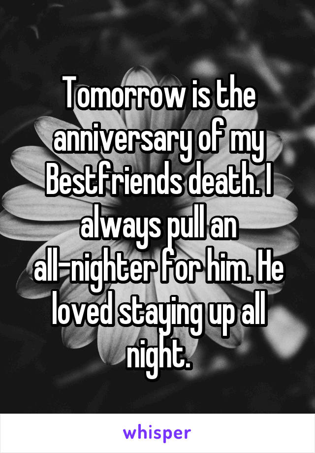 Tomorrow is the anniversary of my Bestfriends death. I always pull an all-nighter for him. He loved staying up all night.