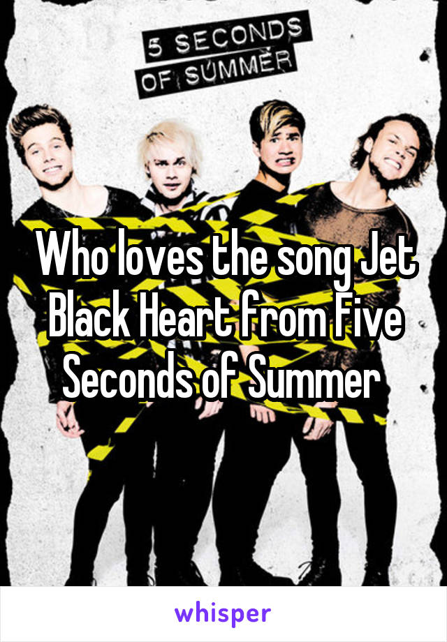 Who loves the song Jet Black Heart from Five Seconds of Summer