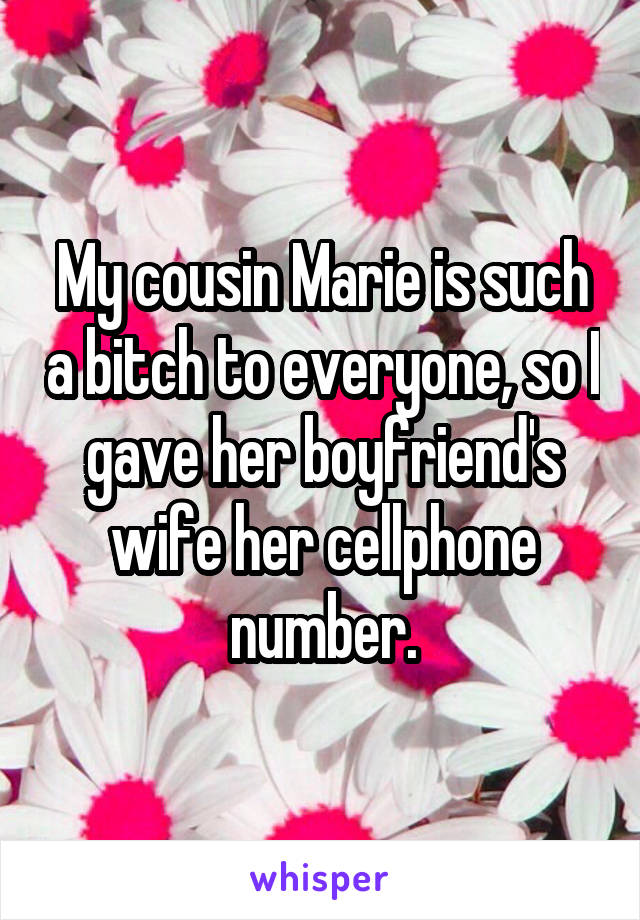 My cousin Marie is such a bitch to everyone, so I gave her boyfriend's wife her cellphone number.