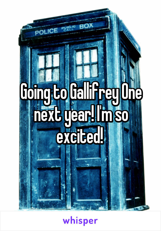 Going to Gallifrey One next year! I'm so excited!