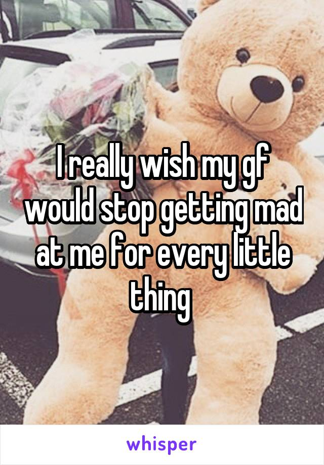 I really wish my gf would stop getting mad at me for every little thing