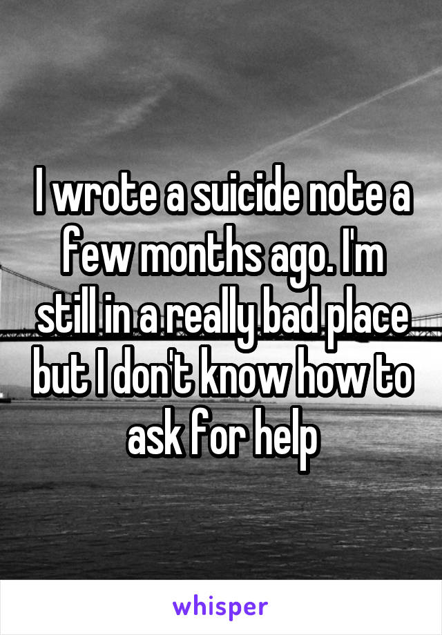 I wrote a suicide note a few months ago. I'm still in a really bad place but I don't know how to ask for help
