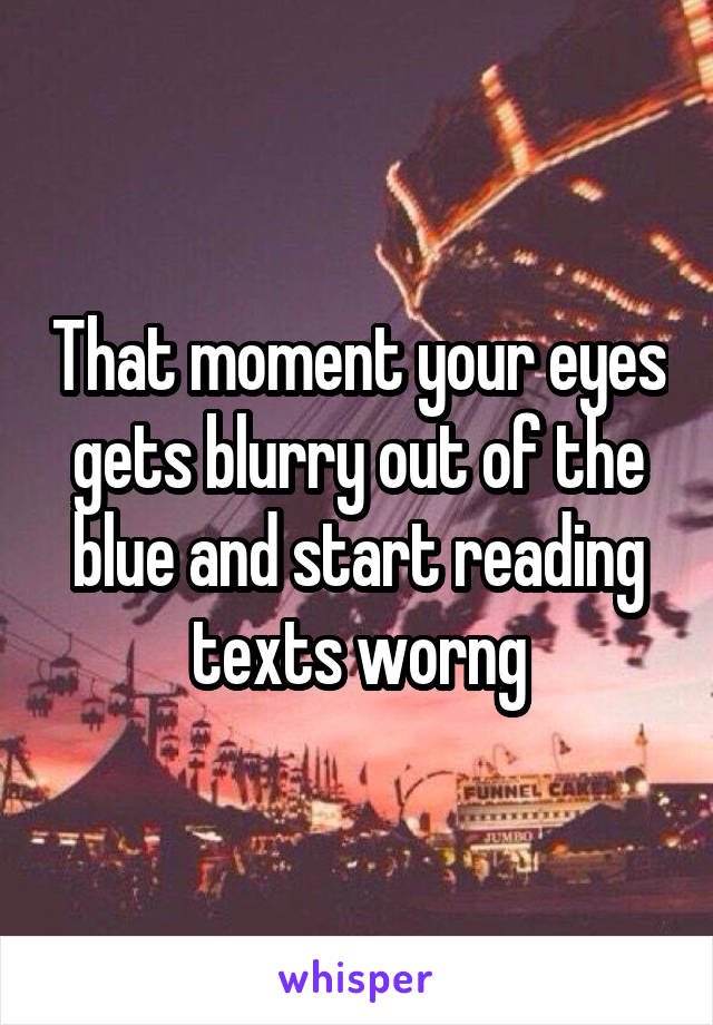 That moment your eyes gets blurry out of the blue and start reading texts worng