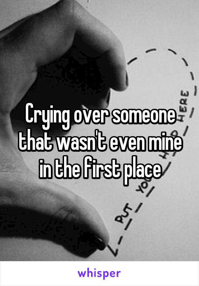 Crying over someone that wasn't even mine in the first place