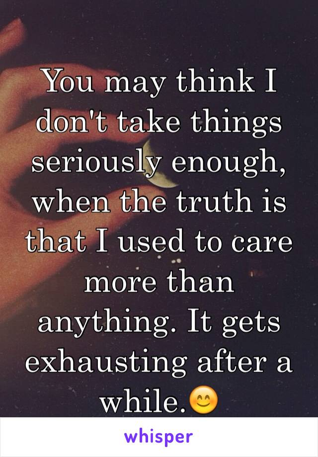 You may think I don't take things seriously enough, when the truth is that I used to care more than anything. It gets exhausting after a while.😊