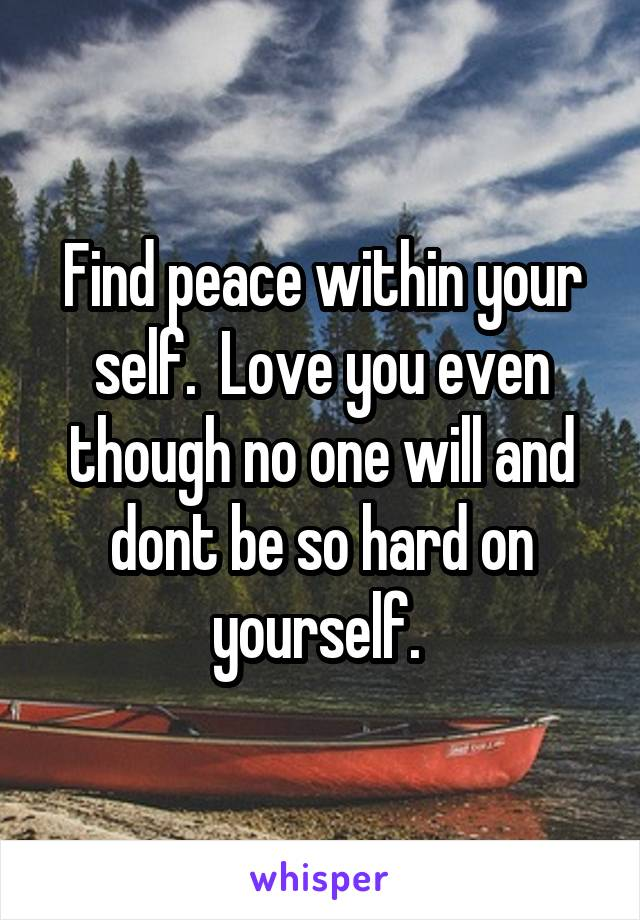 Find peace within your self.  Love you even though no one will and dont be so hard on yourself.
