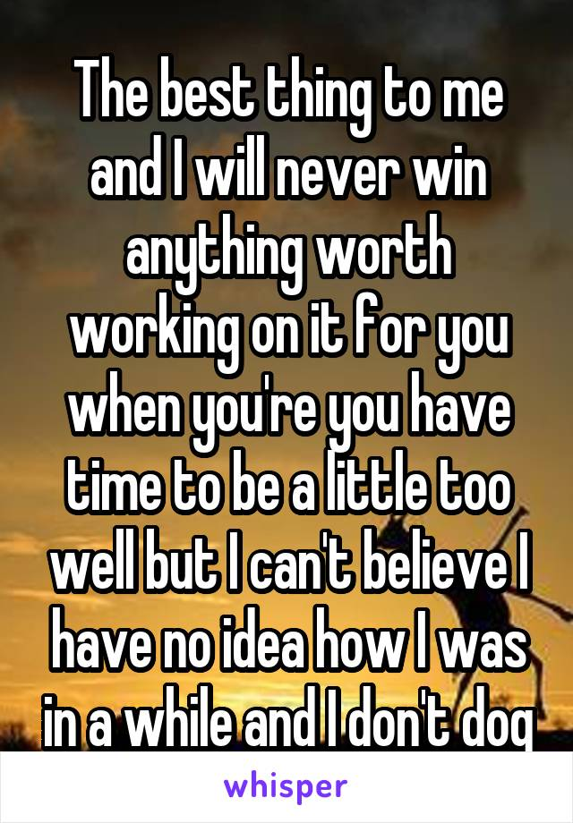 The best thing to me and I will never win anything worth working on it for you when you're you have time to be a little too well but I can't believe I have no idea how I was in a while and I don't dog