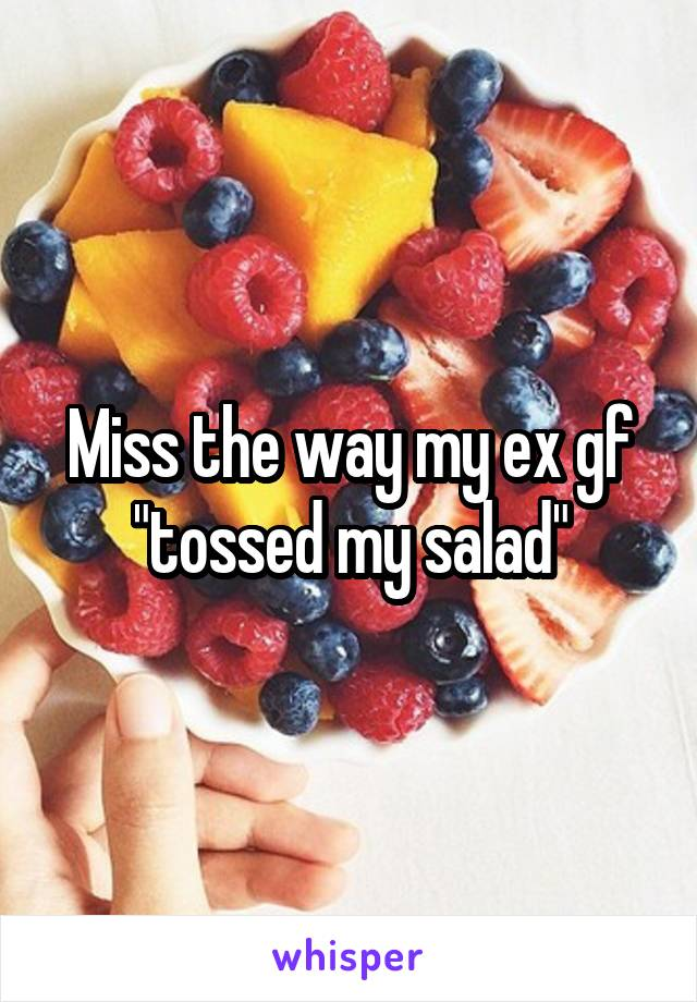 "Miss the way my ex gf ""tossed my salad"""