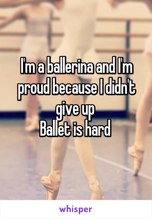 I'm a ballerina and I'm proud because I didn't give up  Ballet is hard