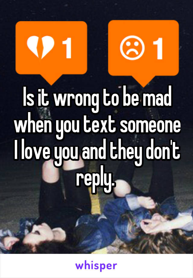 Is it wrong to be mad when you text someone I love you and they don't reply.