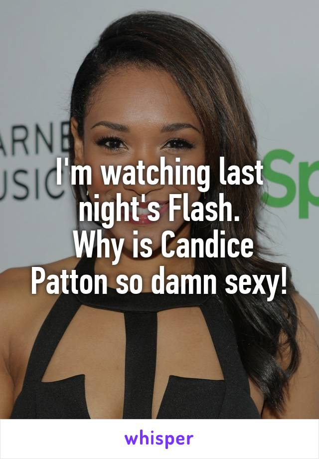 I'm watching last night's Flash.  Why is Candice Patton so damn sexy!