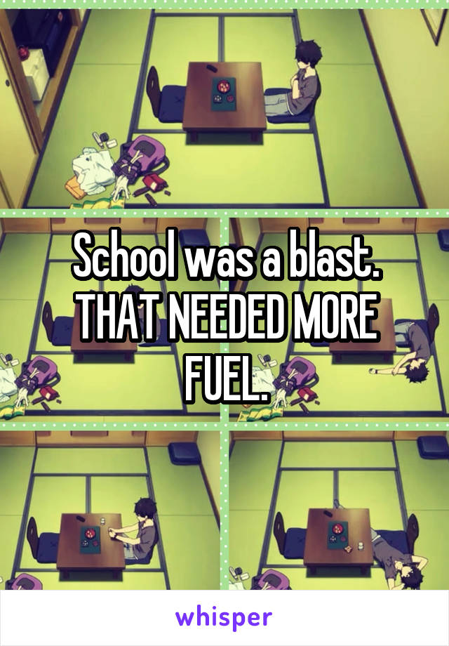 School was a blast. THAT NEEDED MORE FUEL.