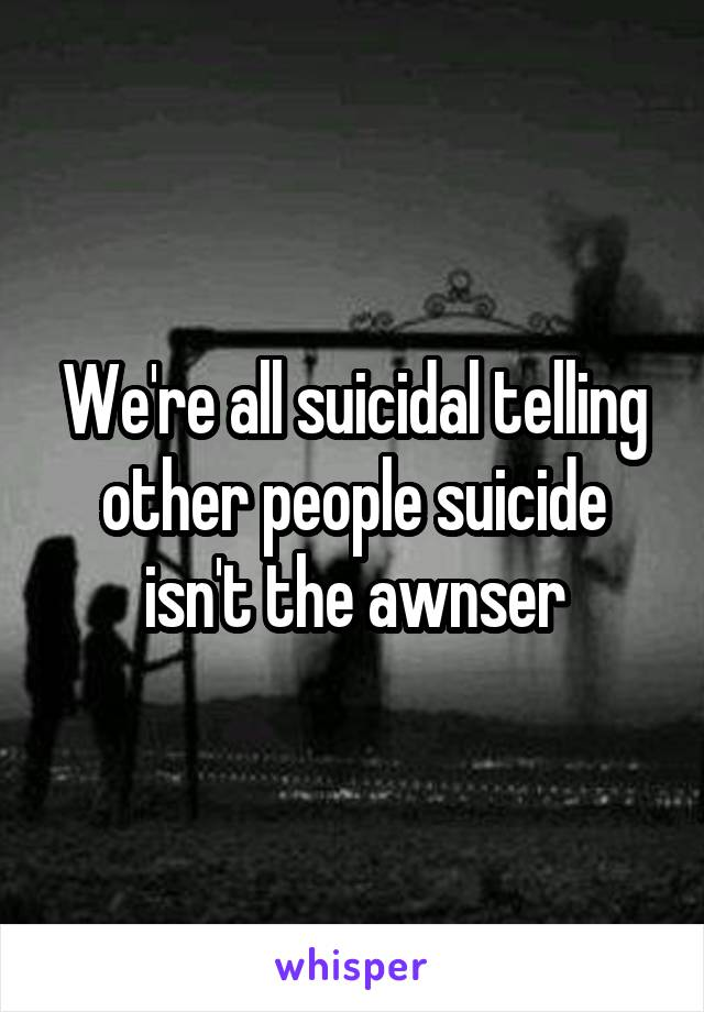 We're all suicidal telling other people suicide isn't the awnser