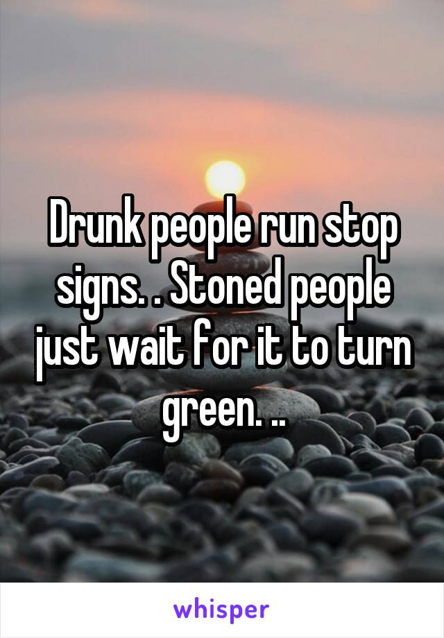Drunk people run stop signs. . Stoned people just wait for it to turn green. ..